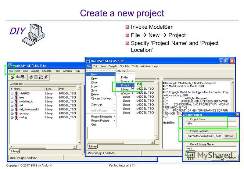 Copyright © 2007-2009 by Ando KiVerilog tutorial ( 7 ) Create a new project Invoke ModelSim File New Project Specify Project Name and Project Location DIY