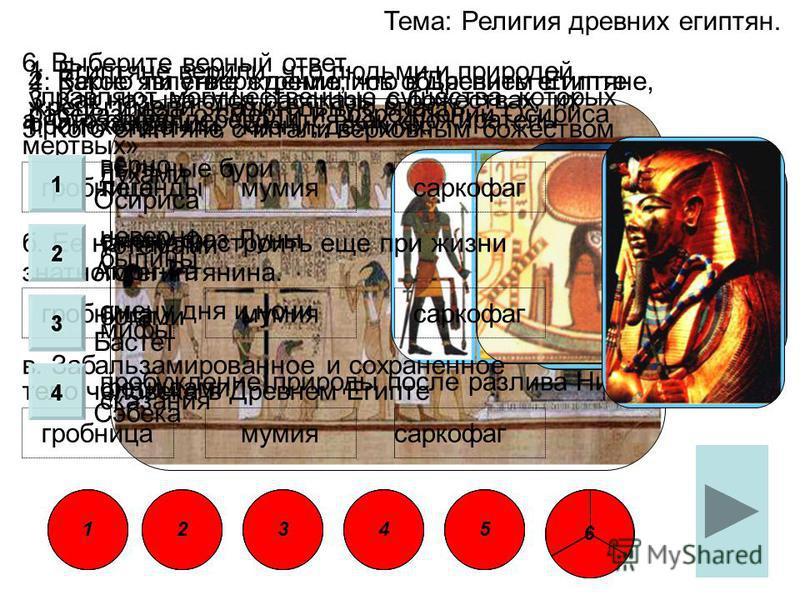 Тема: Религия древних египтян. 1. Египтяне верили, что людьми и природой управляют могущественные существа, которых они называли: духами тотемами богами фетишами 2. Верно ли утверждение, что в Древнем Египте жрецы имели значительную власть:. верно не