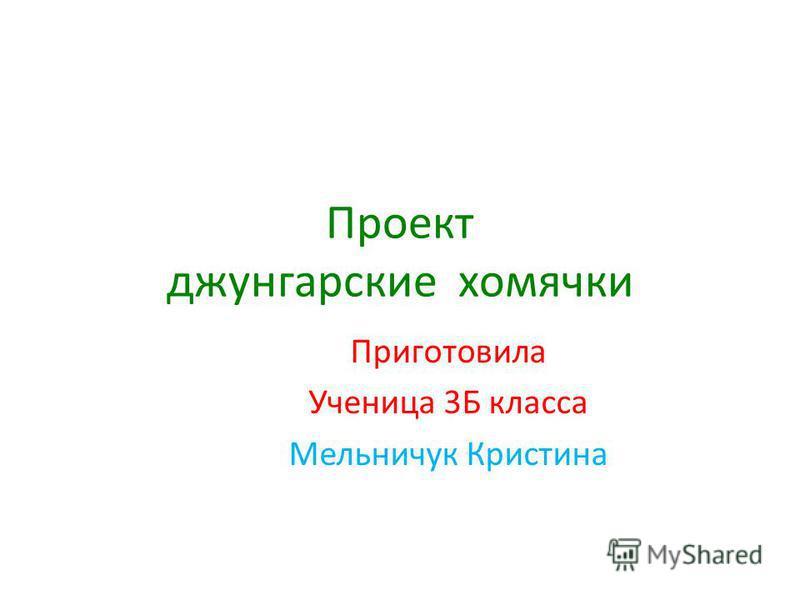 Проект джунгарские хомячки Приготовила Ученица 3Б класса Мельничук Кристина