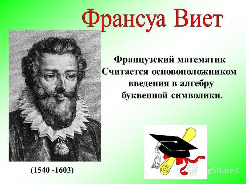 Французский математик Считается основоположником введения в алгебру буквенной символики. (1540 -1603)