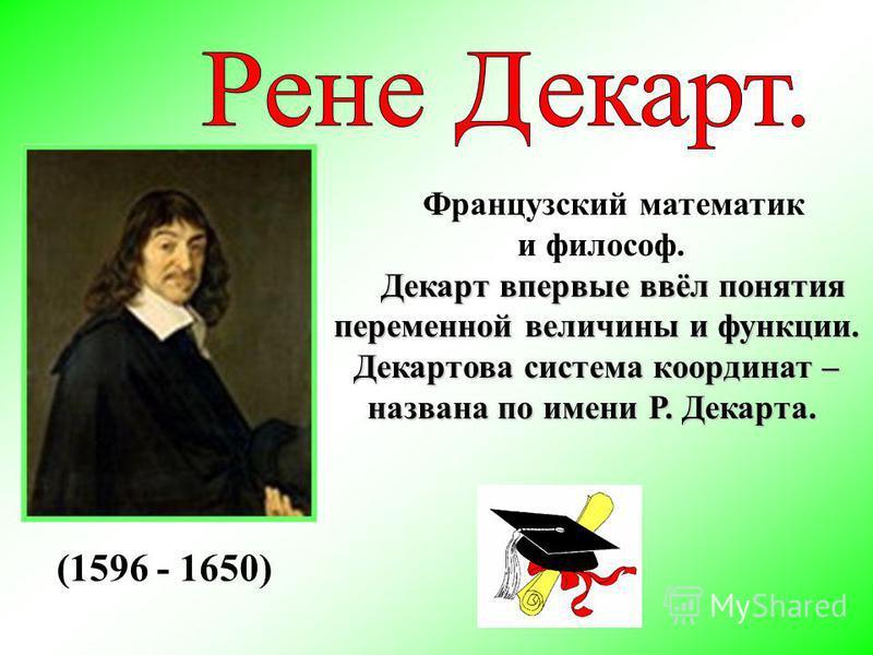 Французский математик и философ. Декарт впервые ввёл понятия Декарт впервые ввёл понятия переменной величины и функции. Декартова система координат – названа по имени Р. Декарта. (1596 - 1650)