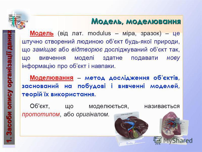 Модель (від лат. modulus – міра, зразок) – це штучно створений людиною обєкт будь-якої природи, що заміщає або відтворює досліджуваний обєкт так, що вивчення моделі здатне подавати нову інформацію про обєкт і навпаки. Моделювання – метод дослідження