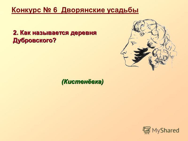 Конкурс 6 Дворянские усадьбы 2. Как называется деревня Дубровского? (Кистенёвка) (Кистенёвка)