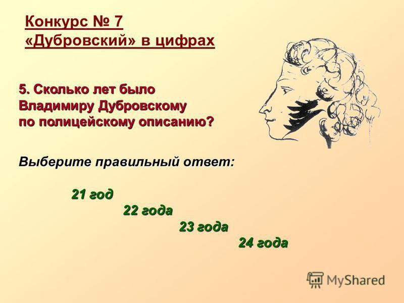 Конкурс 7 «Дубровский» в цифрах 5. Сколько лет было Владимиру Дубровскому по полицейскому описанию? Выберите правильный ответ: 21 год 21 год 22 года 22 года 23 года 23 года 24 года 24 года