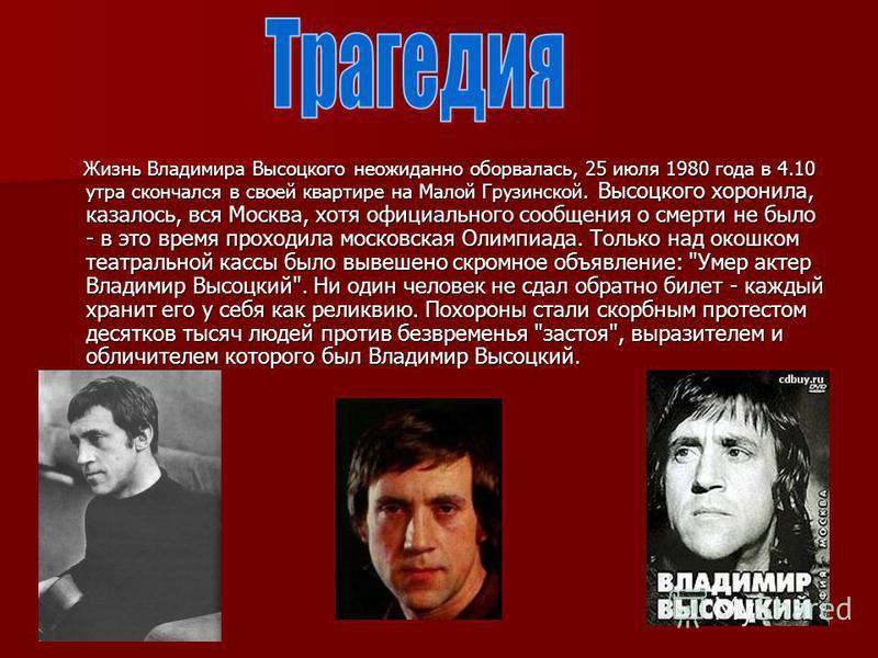 Жизнь Владимира Высоцкого неожиданно оборвалась, 25 июля 1980 года в 4.10 утра скончался в своей квартире на Малой Грузинской. Высоцкого хоронила, казалось, вся Москва, хотя официального сообщения о смерти не было - в это время проходила московская О