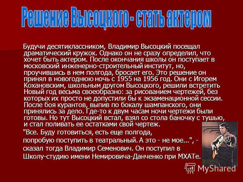 Будучи десятиклассником, Владимир Высоцкий посещал драматический кружок. Однако он не сразу определил, что хочет быть актером. После окончания школы он поступает в московский инженерно-строительный институт, но, проучившись в нем полгода, бросает его