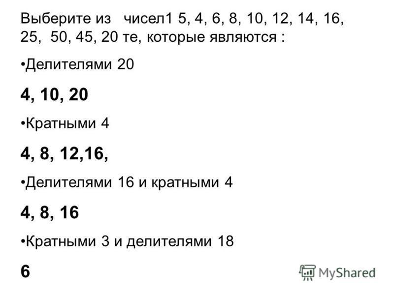 Выберите из чисел 1 5, 4, 6, 8, 10, 12, 14, 16, 25, 50, 45, 20 те, которые являются : Делителями 20 4, 10, 20 Кратными 4 4, 8, 12,16, Делителями 16 и кратными 4 4, 8, 16 Кратными 3 и делителями 18 6