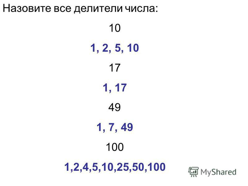 Назовите все делители числа: 10 1, 2, 5, 10 17 1, 17 49 1, 7, 49 100 1,2,4,5,10,25,50,100