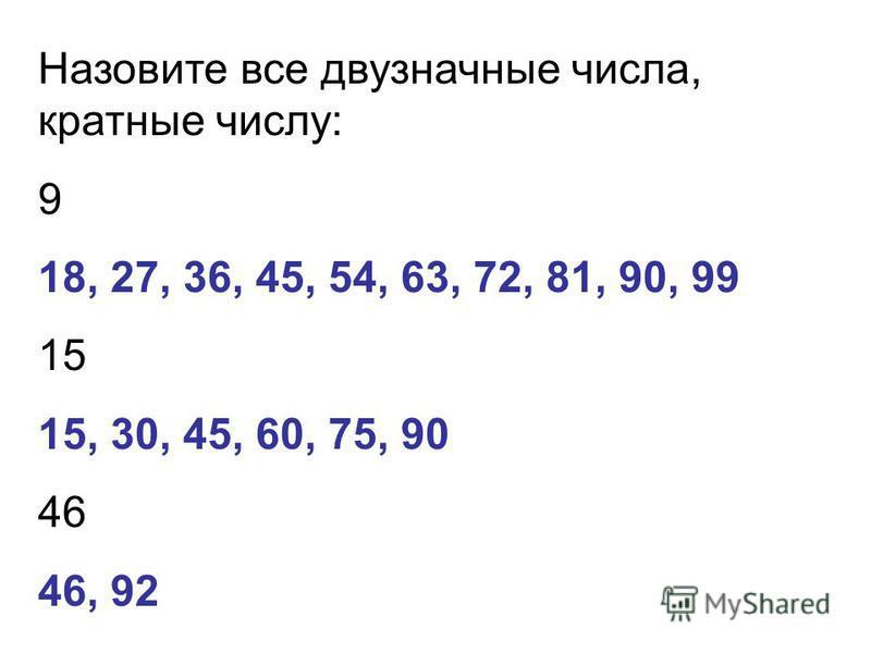 Назовите все двузначные числа, кратные числу: 9 18, 27, 36, 45, 54, 63, 72, 81, 90, 99 15 15, 30, 45, 60, 75, 90 46 46, 92