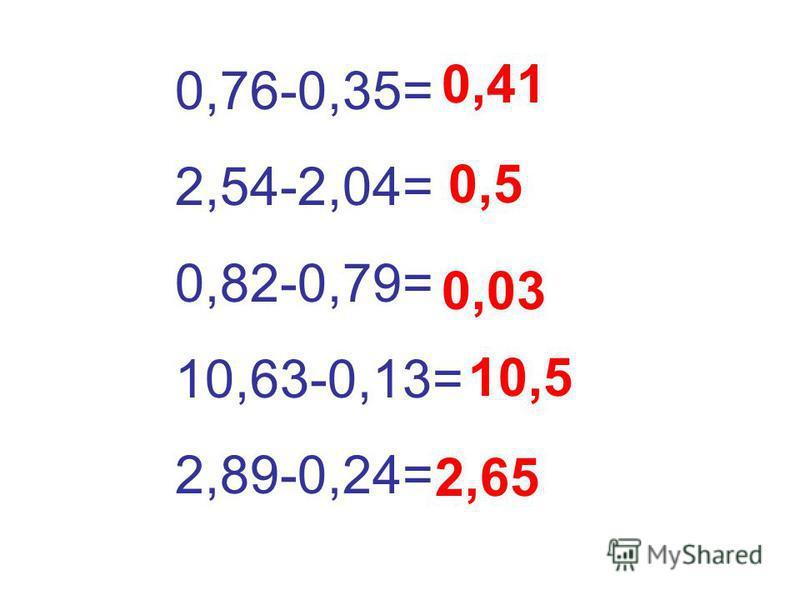 0,76-0,35= 2,54-2,04= 0,82-0,79= 10,63-0,13= 2,89-0,24= 0,41 0,5 0,03 10,5 2,65