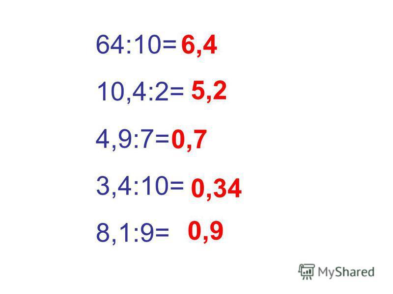 64:10= 10,4:2= 4,9:7= 3,4:10= 8,1:9= 6,4 5,2 0,7 0,34 0,9
