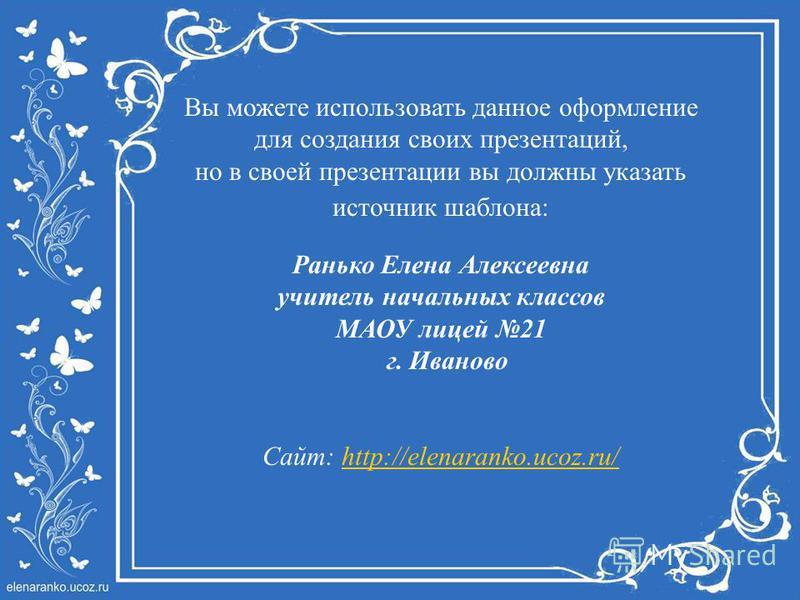 Вы можете использовать данное оформление для создания своих презентаций, но в своей презентации вы должны указать источник шаблона: Ранько Елена Алексеевна учитель начальных классов МАОУ лицей 21 г. Иваново Сайт: http://elenaranko.ucoz.ru/http://elen