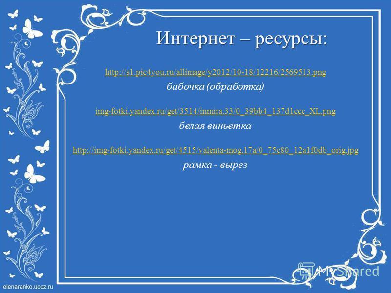 Интернет – ресурсы: http://s1.pic4you.ru/allimage/y2012/10-18/12216/2569513. png бабочка (обработка) img-fotki.yandex.ru/get/3514/inmira.33/0_39bb4_137d1ccc_XL.png белая виньетка http://img-fotki.yandex.ru/get/4515/valenta-mog.17a/0_75c80_12a1f0db_or