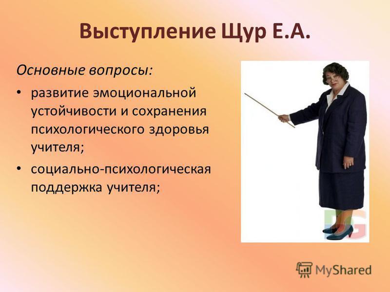 Выступление Щур Е.А. Основные вопросы: развитие эмоциональной устойчивости и сохранения психологического здоровья учителя; социально-психологическая поддержка учителя;
