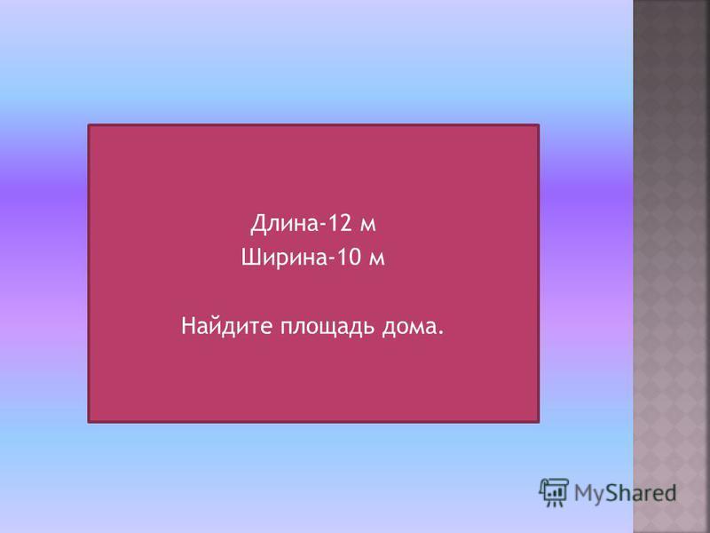 Длина-12 м Ширина-10 м Найдите площадь дома.