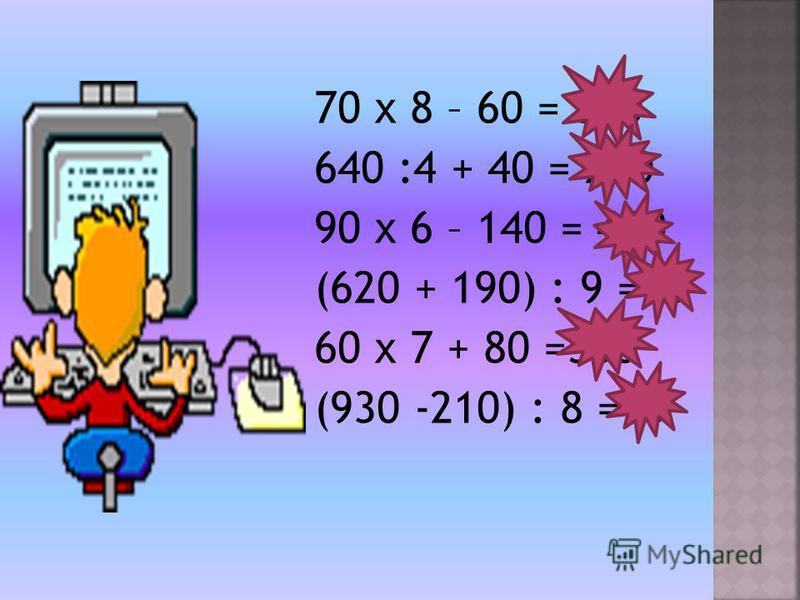 70 х 8 – 60 = 500 640 :4 + 40 = 200 90 х 6 – 140 = 400 (620 + 190) : 9 =90 60 х 7 + 80 =500 (930 -210) : 8 =90
