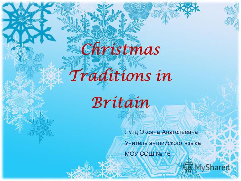 Christmas Traditions in Britain Лутц Оксана Анатольевна Учитель английского языка МОУ СОШ 16