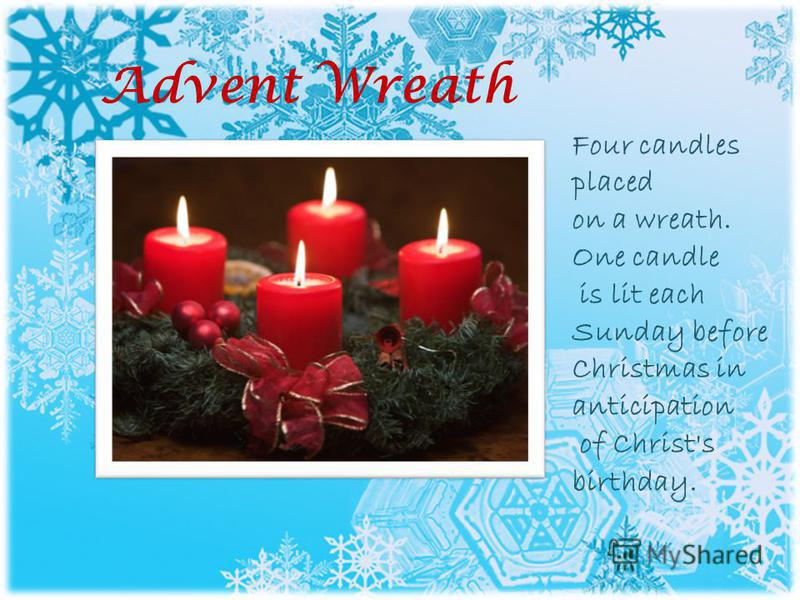 Advent Wreath Four candles placed on a wreath. One candle is lit each Sunday before Christmas in anticipation of Christ's birthday.