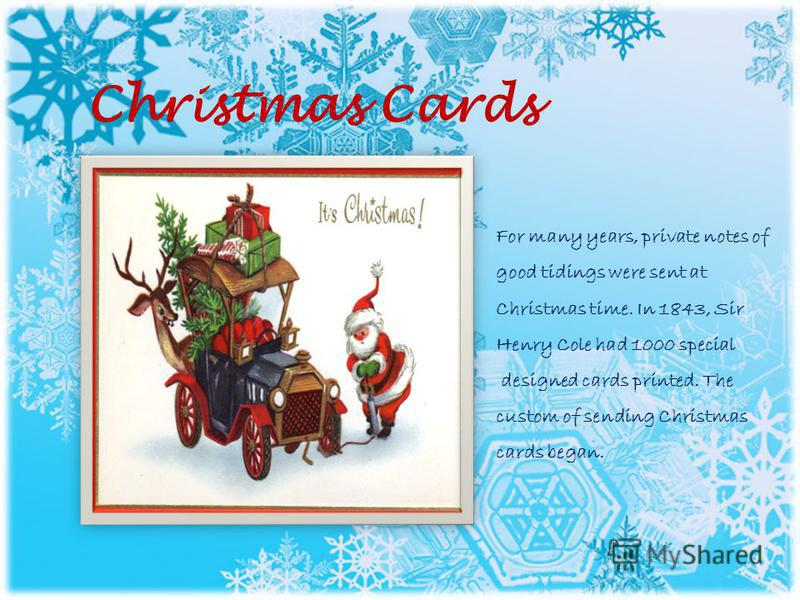 Christmas Cards For many years, private notes of good tidings were sent at Christmas time. In 1843, Sir Henry Cole had 1000 special designed cards printed. The custom of sending Christmas cards began.