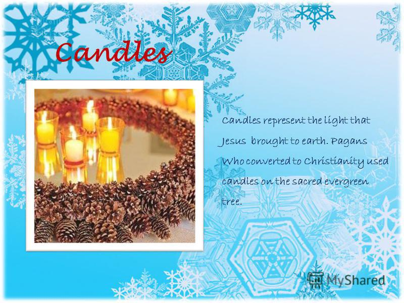 Candles Candles represent the light that Jesus brought to earth. Pagans Who converted to Christianity used candles on the sacred evergreen tree.