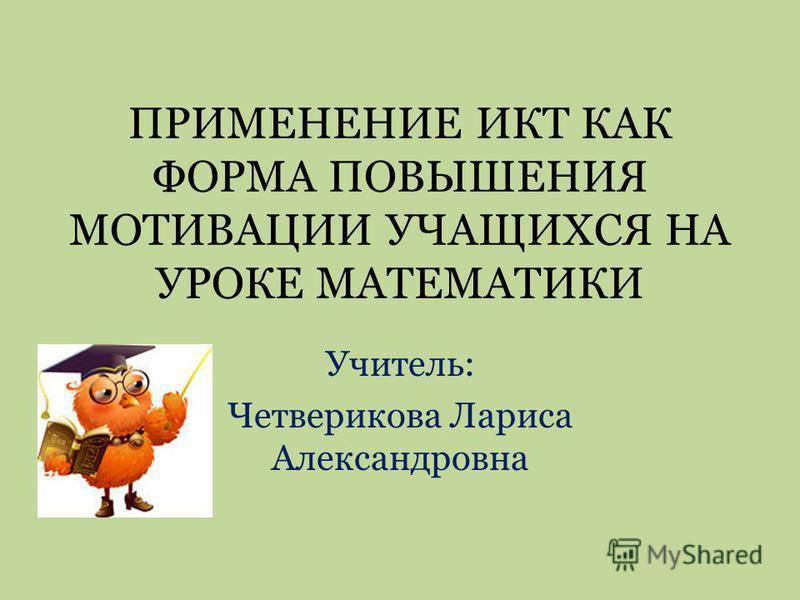ПРИМЕНЕНИЕ ИКТ КАК ФОРМА ПОВЫШЕНИЯ МОТИВАЦИИ УЧАЩИХСЯ НА УРОКЕ МАТЕМАТИКИ Учитель: Четверикова Лариса Александровна
