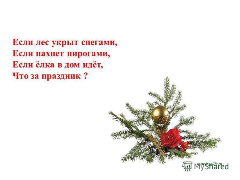 Если лес укрыт снегами, Если пахнет пирогами, Если ёлка в дом идёт, Что за праздник ?