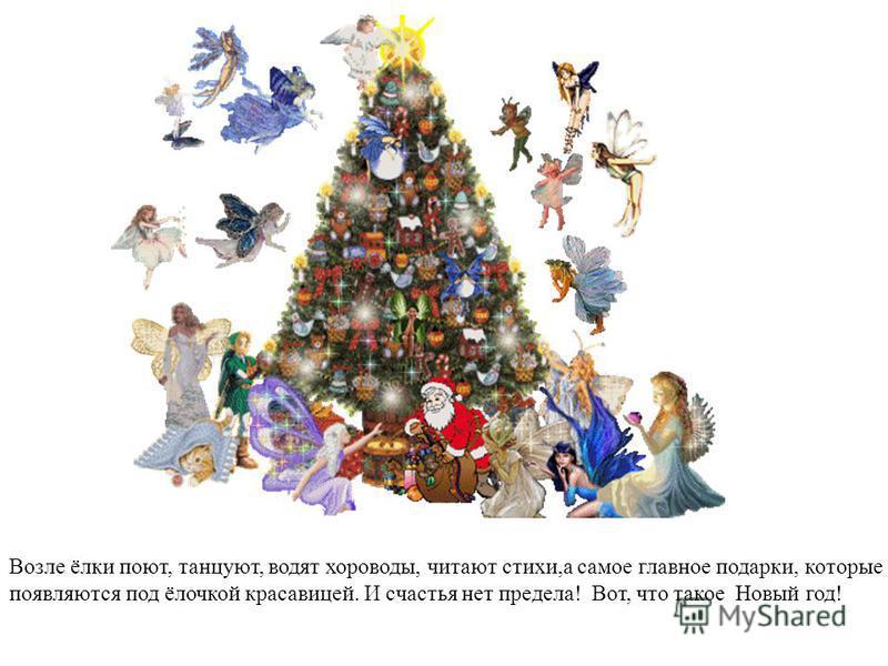 Возле ёлки поют, танцуют, водят хороводы, читают стихи,а самое главное подарки, которые появляются под ёлочкой красавицей. И счастья нет предела! Вот, что такое Новый год!