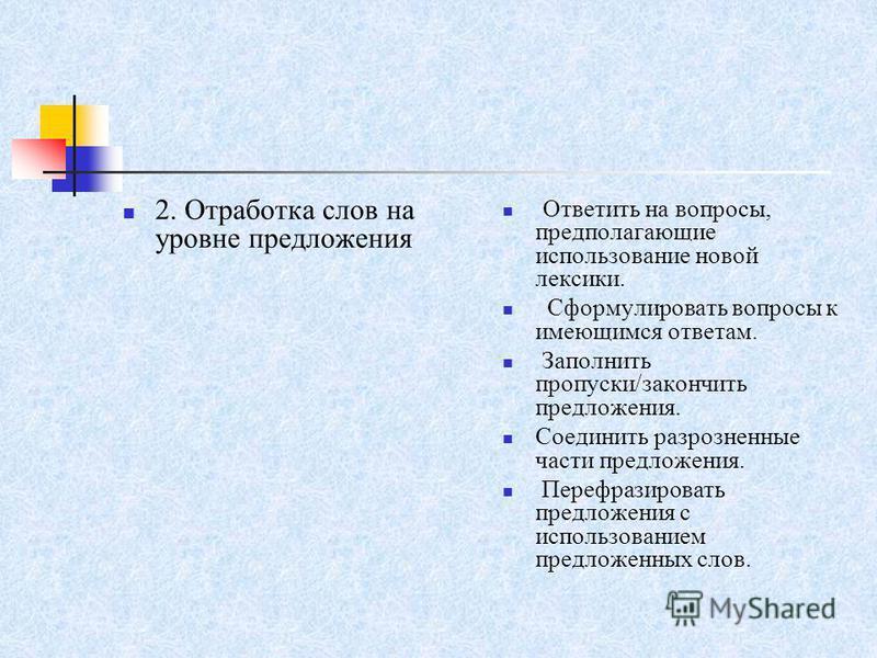 2. Отработка слов на уровне предложения Ответить на вопросы, предполагающие использование новой лексики. Сформулировать вопросы к имеющимся ответам. Заполнить пропуски/закончить предложения. Соединить разрозненные части предложения. Перефразировать п