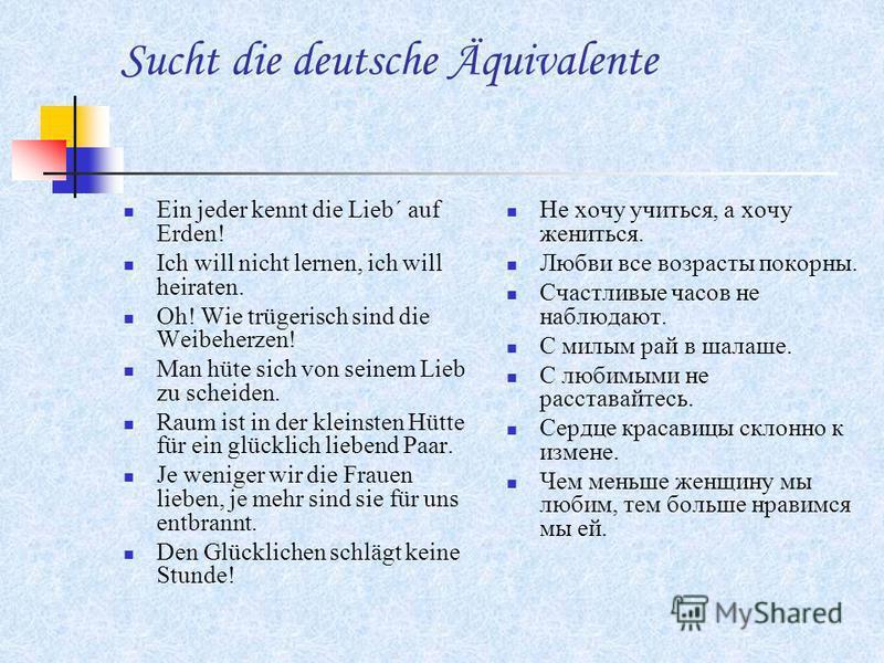 Sucht die deutsche Äquivalente Ein jeder kennt die Lieb´ auf Erden! Ich will nicht lernen, ich will heiraten. Oh! Wie trügerisch sind die Weibeherzen! Man hüte sich von seinem Lieb zu scheiden. Raum ist in der kleinsten Hütte für ein glücklich lieben