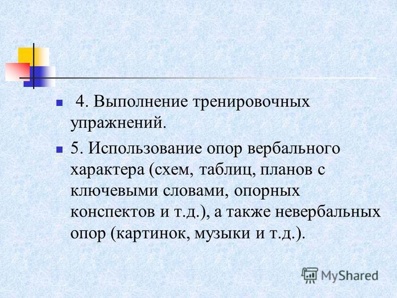 4. Выполнение тренировочных упражнений. 5. Использование опор вербального характера (схем, таблиц, планов с ключевыми словами, опорных конспектов и т.д.), а также невербальных опор (картинок, музыки и т.д.).