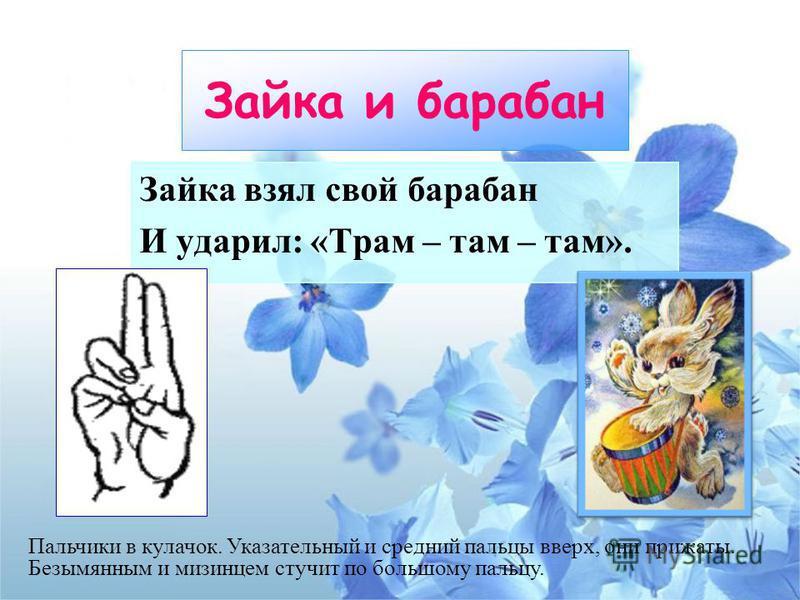 Зайка и барабан Зайка взял свой барабан И ударил: «Трам – там – там». Пальчики в кулачок. Указательный и средний пальцы вверх, они прижаты. Безымянным и мизинцем стучит по большому пальцу.