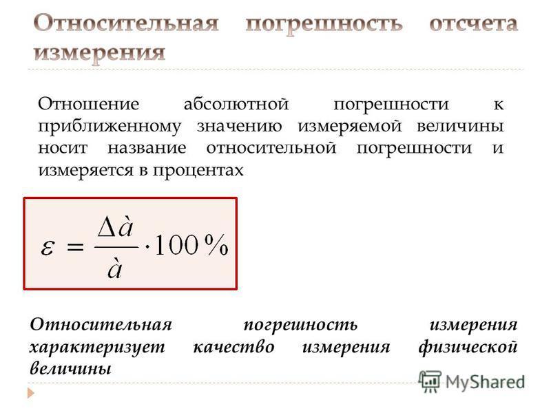 Отношение абсолютной погрешности к приближенному значению измеряемой величины носит название относительной погрешности и измеряется в процентах Относительная погрешность измерения характеризует качество измерения физической величины