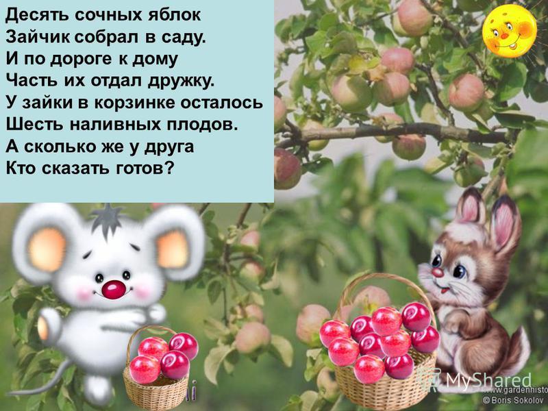Десять сочных яблок Зайчик собрал в саду. И по дороге к дому Часть их отдал дружку. У зайки в корзинке осталось Шесть наливных плодов. А сколько же у друга Кто сказать готов?