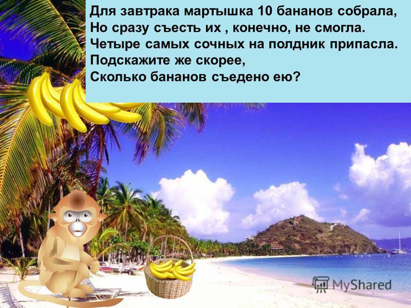 Для завтрака мартышка 10 бананов собрала, Но сразу съесть их, конечно, не смогла. Четыре самых сочных на полдник припасла. Подскажите же скорее, Сколько бананов съедено ею?