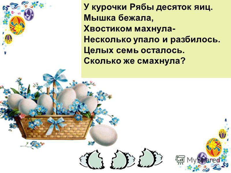 У курочки Рябы десяток яиц. Мышка бежала, Хвостиком махнула- Несколько упало и разбилось. Целых семь осталось. Сколько же смахнула?