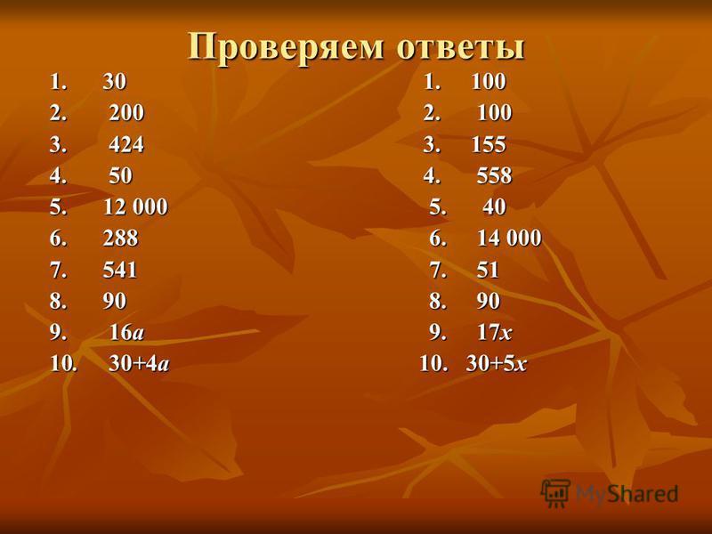 Проверяем ответы 1. 30 1. 100 2. 200 2. 100 3. 424 3. 155 4. 50 4. 558 5. 12 000 5. 40 6. 288 6. 14 000 7. 541 7. 51 8. 90 8. 90 9. 16 а 9. 17 х 10. 30+4 а 10. 30+5 х