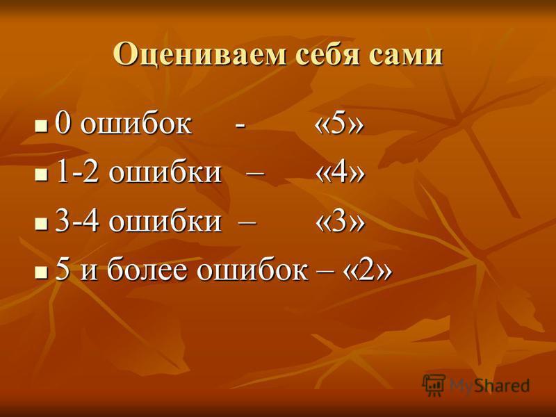 Оцениваем себя сами 0 ошибок - «5» 0 ошибок - «5» 1-2 ошибки – «4» 1-2 ошибки – «4» 3-4 ошибки – «3» 3-4 ошибки – «3» 5 и более ошибок – «2» 5 и более ошибок – «2»