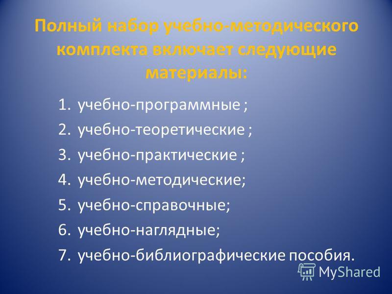 Полный набор учебно-методического комплекта включает следующие материалы: 1.учебно-программные ; 2.учебно-теоретические ; 3.учебно-практические ; 4.учебно-методические; 5.учебно-справочные; 6.учебно-наглядные; 7.учебно-библиографические пособия.