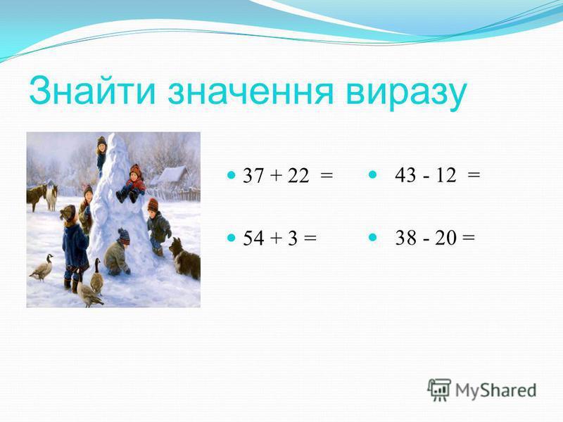 Знайти значення виразу 37 + 22 = 54 + 3 = 43 - 12 = 38 - 20 =