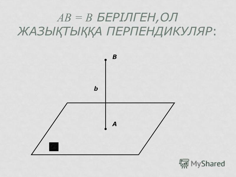 АВ = В БЕРІЛГЕН,ОЛ ЖАЗЫ Қ ТЫ ҚҚ А ПЕРПЕНДИКУЛЯР: А В b
