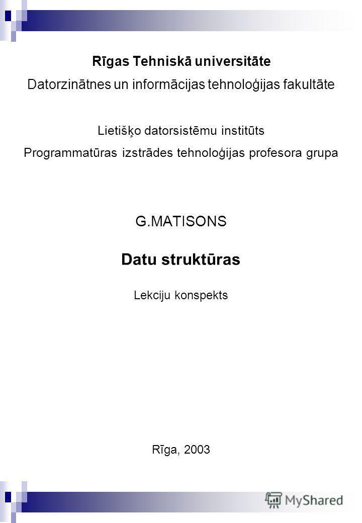 Rīgas Tehniskā universitāte Datorzinātnes un informācijas tehnoloģijas fakultāte Lietišķo datorsistēmu institūts Programmatūras izstrādes tehnoloģijas profesora grupa G.MATISONS Datu struktūras Lekciju konspekts Rīga, 2003