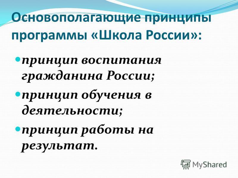 Основополагающие принципы программы «Школа России»: принцип воспитания гражданина России; принцип обучения в деятельности; принцип работы на результат.