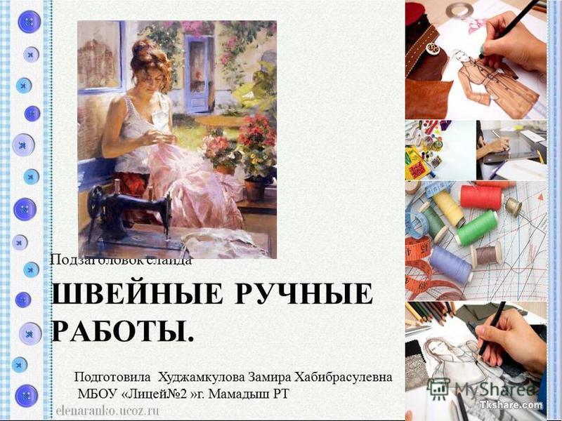 ШВЕЙНЫЕ РУЧНЫЕ РАБОТЫ. Подзаголовок слайда Подготовила Худжамкулова Замира Хабибрасулевна МБОУ «Лицей 2 »г. Мамадыш РТ