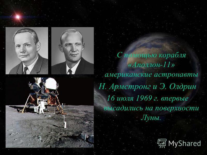 С помощью корабля «Аполлон-11» американские астронавты Н. Армстронг и Э. Олдрин 16 июля 1969 г. впервые высадились на поверхности Луны.