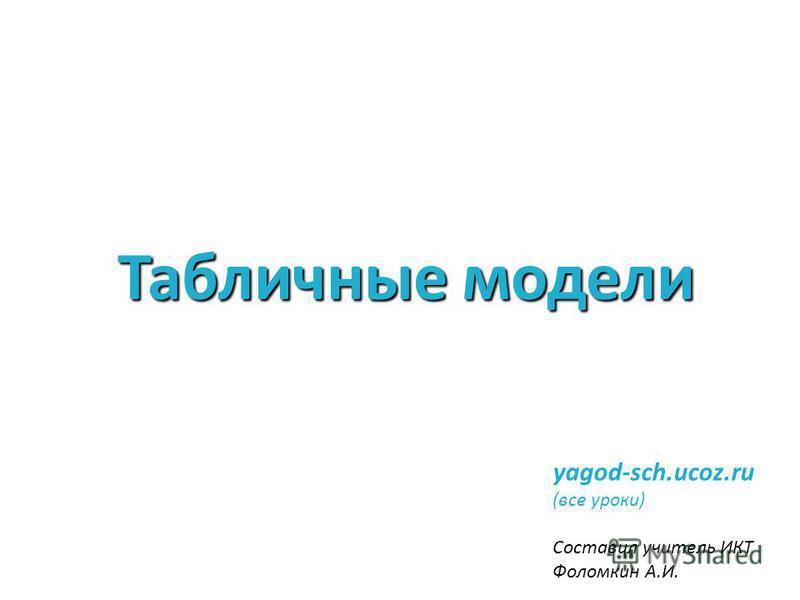Табличные модели yagod-sch.ucoz.ru (все уроки) Составил учитель ИКТ Фоломкин А.И.