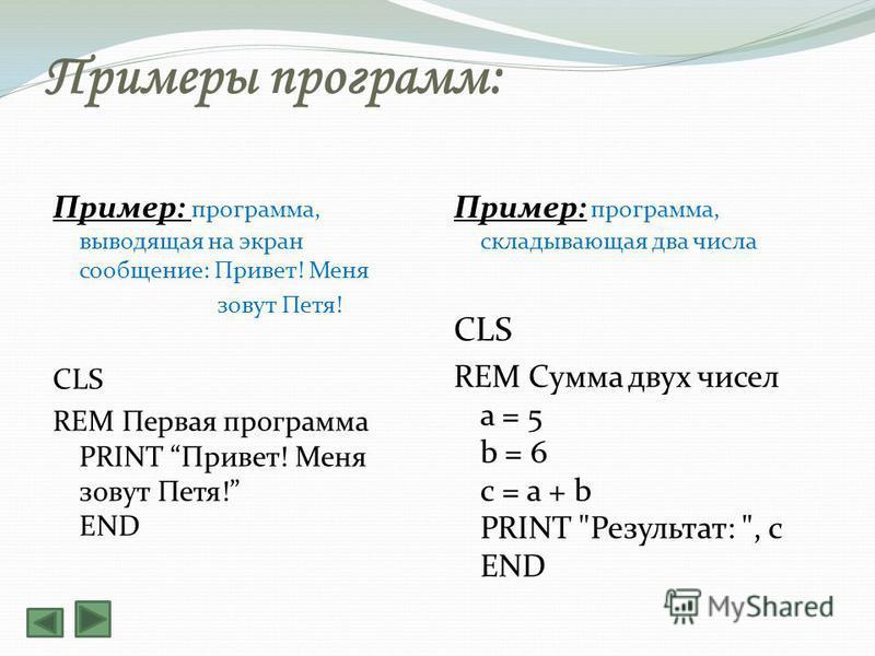 Примеры программ: Пример: программа, выводящая на экран сообщение: Привет! Меня зовут Петя! CLS REM Первая программа PRINT Привет! Меня зовут Петя! END Пример: программа, складывающая два числа CLS REM Сумма двух чисел a = 5 b = 6 c = a + b PRINT