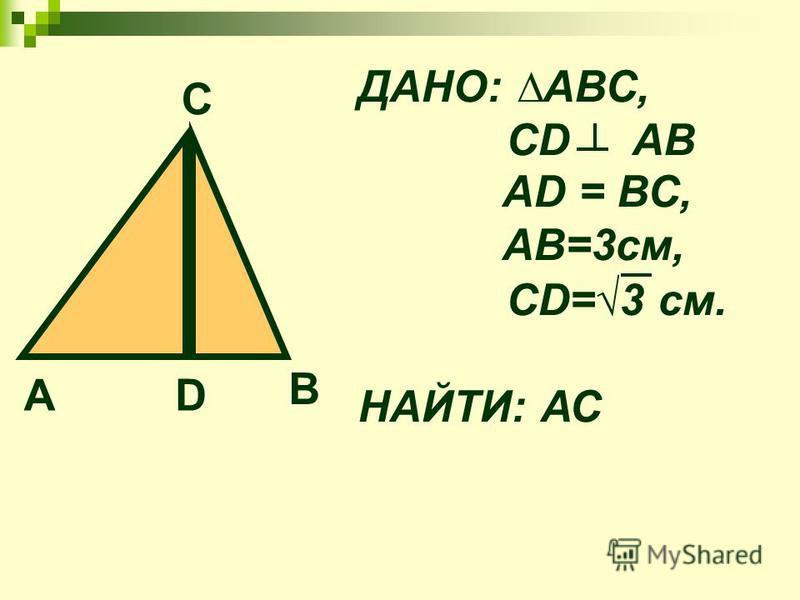 А D В С ДАНО: АВС, СD АВ АD = ВС, АВ=3 см, СD=3 см. НАЙТИ: АС