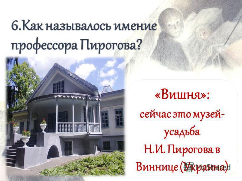 6. Как называлось имение профессора Пирогова? «Вишня»: сейчас это музей- усадьба Н.И. Пирогова в Виннице (Украина)