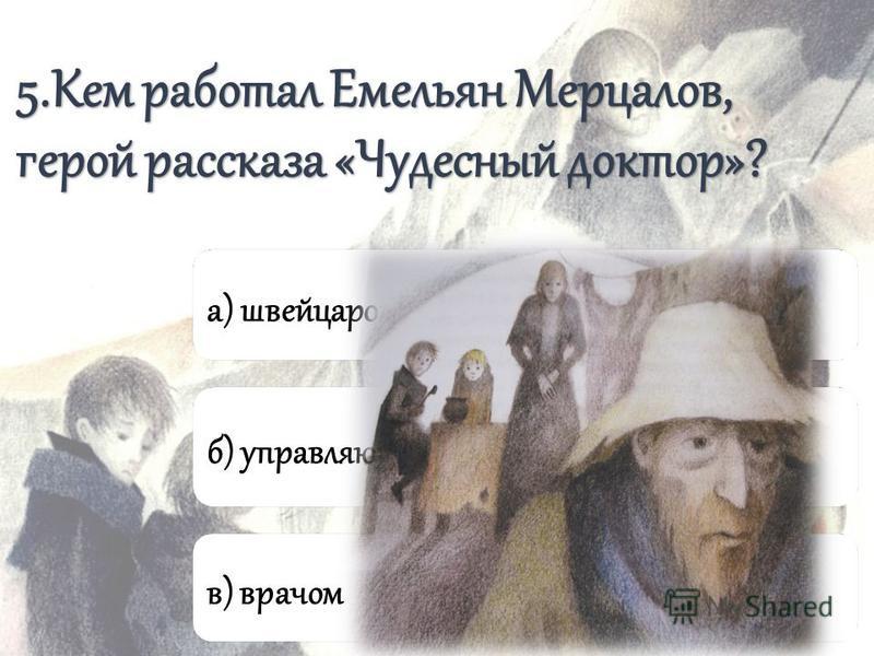 5. Кем работал Емельян Мерцалов, герой рассказа «Чудесный доктор»? а) швейцаром б) управляющим домом в) врачом