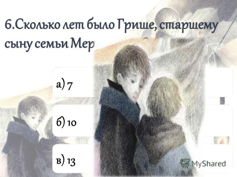 6. Сколько лет было Грише, старшему сыну семьи Мерцаловых? а) 7 б) 10 в) 13